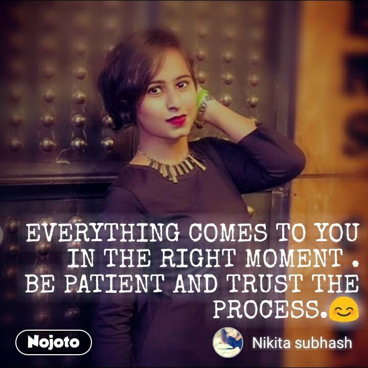 EVERYTHING COMES TO YOU IN THE RIGHT MOMENT . BE PATIENT AND TRUST THE PROCESS.😊