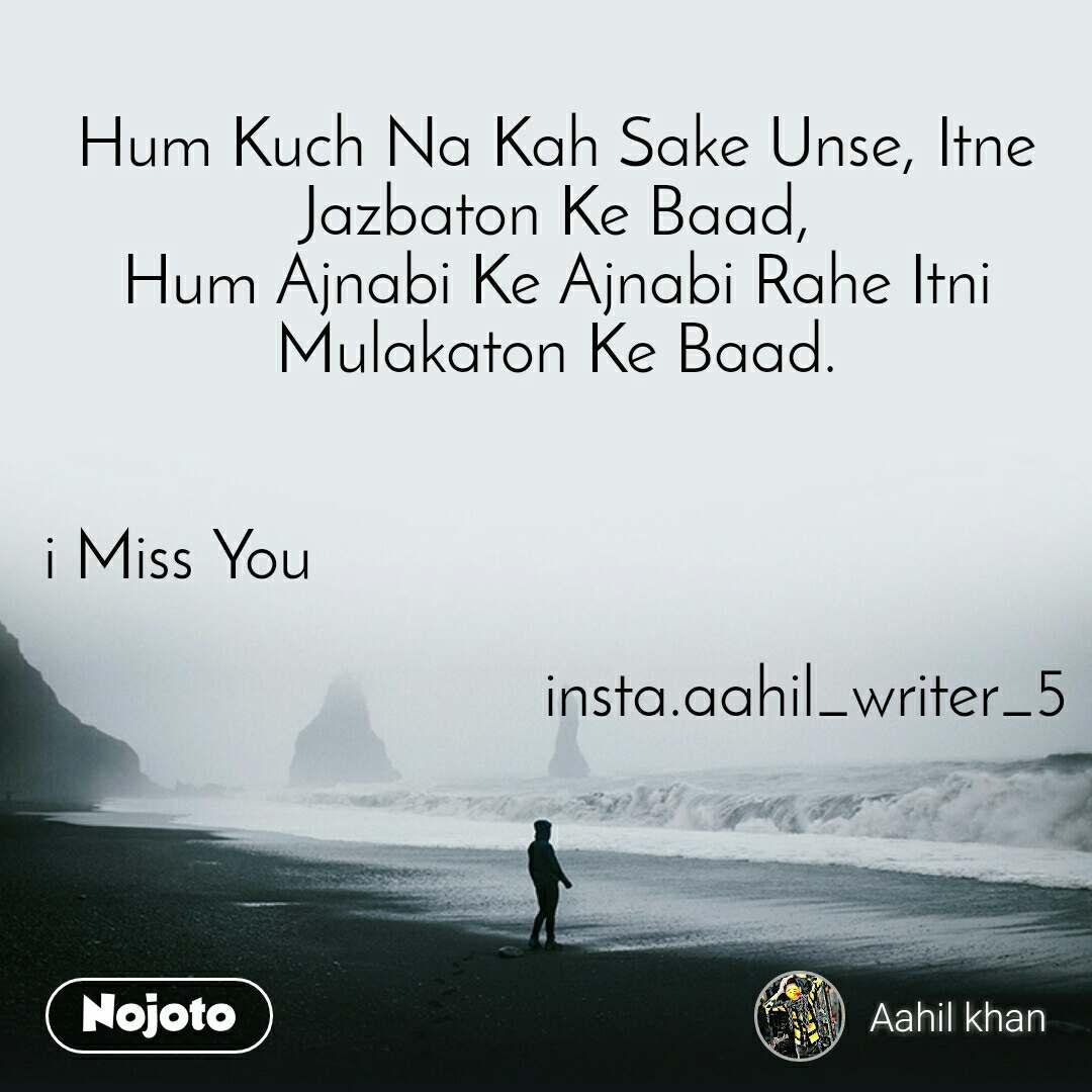 Hum Kuch Na Kah Sake Unse, Itne Jazbaton Ke Baad, Hum Ajnabi Ke Ajnabi Rahe Itni Mulakaton Ke Baad.   i Miss You                                                                           insta.aahil_writer_5
