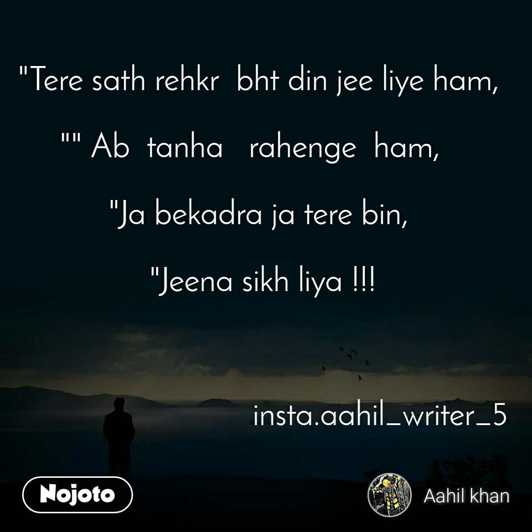 """Tere sath rehkr  bht din jee liye ham,   """" Ab  tanha   rahenge  ham,    ""Ja bekadra ja tere bin,      ""Jeena sikh liya !!!                                 insta.aahil_writer_5"