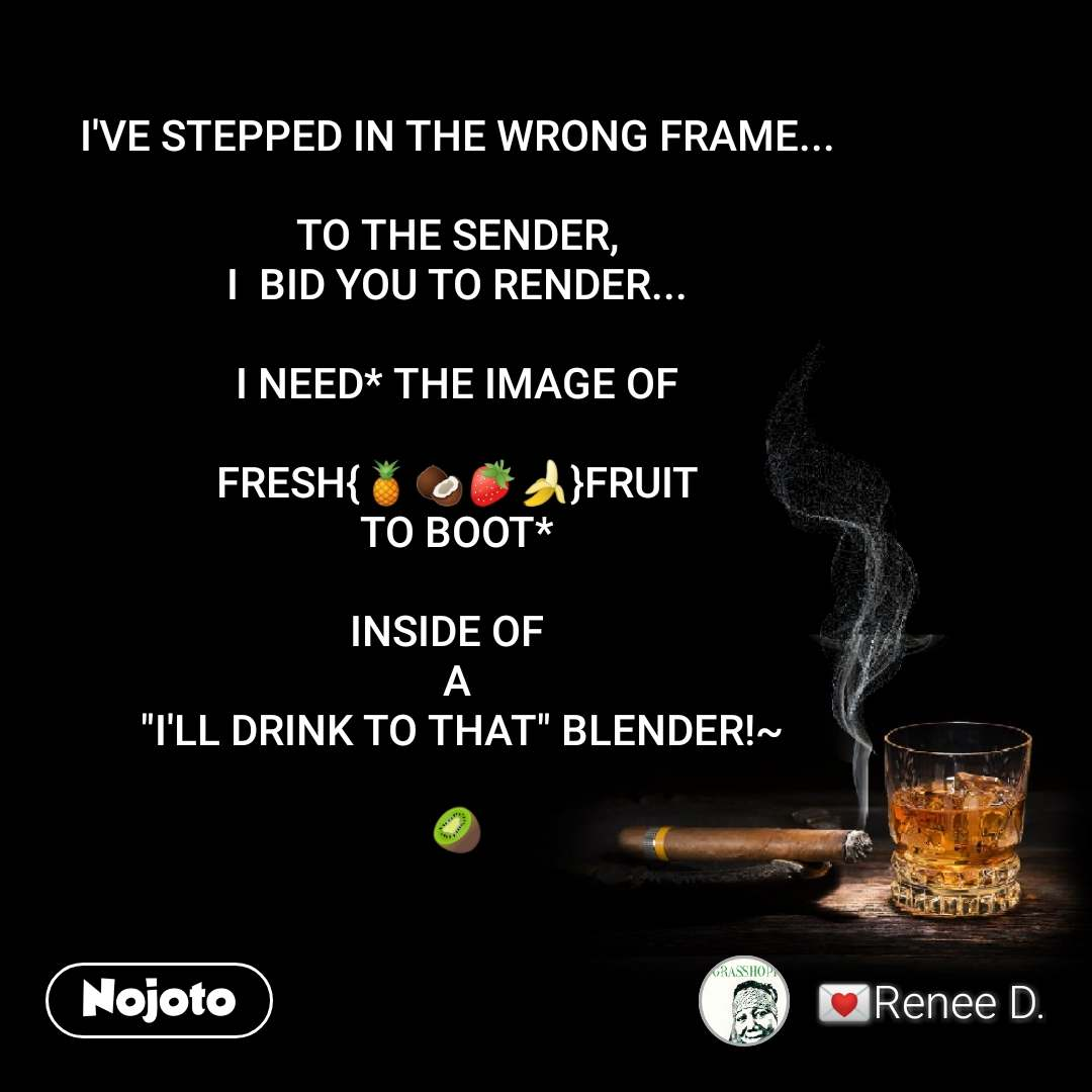 "I'VE STEPPED IN THE WRONG FRAME...  TO THE SENDER, I  BID YOU TO RENDER...  I NEED* THE IMAGE OF  FRESH{🍍🥥🍓🍌}FRUIT TO BOOT*  INSIDE OF   A  ""I'LL DRINK TO THAT"" BLENDER!~  🥝"