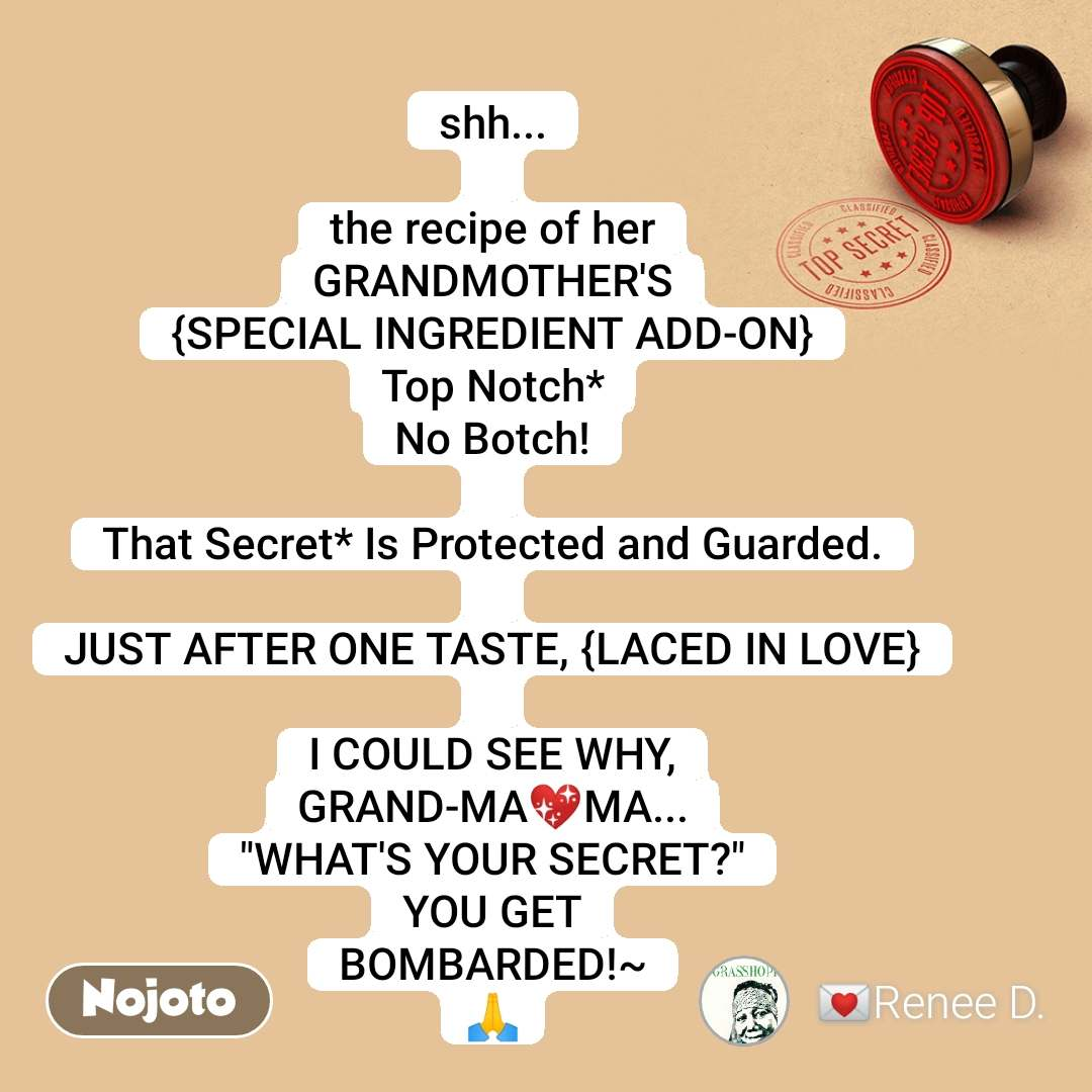 "shh...  the recipe of her GRANDMOTHER'S {SPECIAL INGREDIENT ADD-ON} Top Notch* No Botch!  That Secret* Is Protected and Guarded.  JUST AFTER ONE TASTE, {LACED IN LOVE}  I COULD SEE WHY, GRAND-MA💖MA... ""WHAT'S YOUR SECRET?"" YOU GET BOMBARDED!~ 🙏"