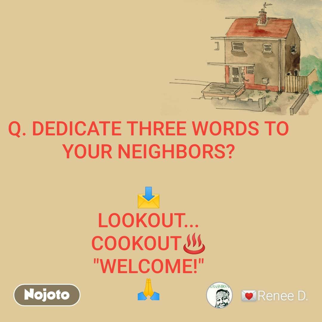 """Q. DEDICATE THREE WORDS TO YOUR NEIGHBORS?  📩 LOOKOUT... COOKOUT♨️ """"WELCOME!"""" 🙏"""