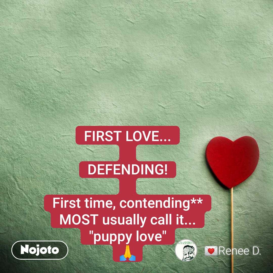 """FIRST LOVE...  DEFENDING!  First time, contending** MOST usually call it... """"puppy love"""" 🙏"""