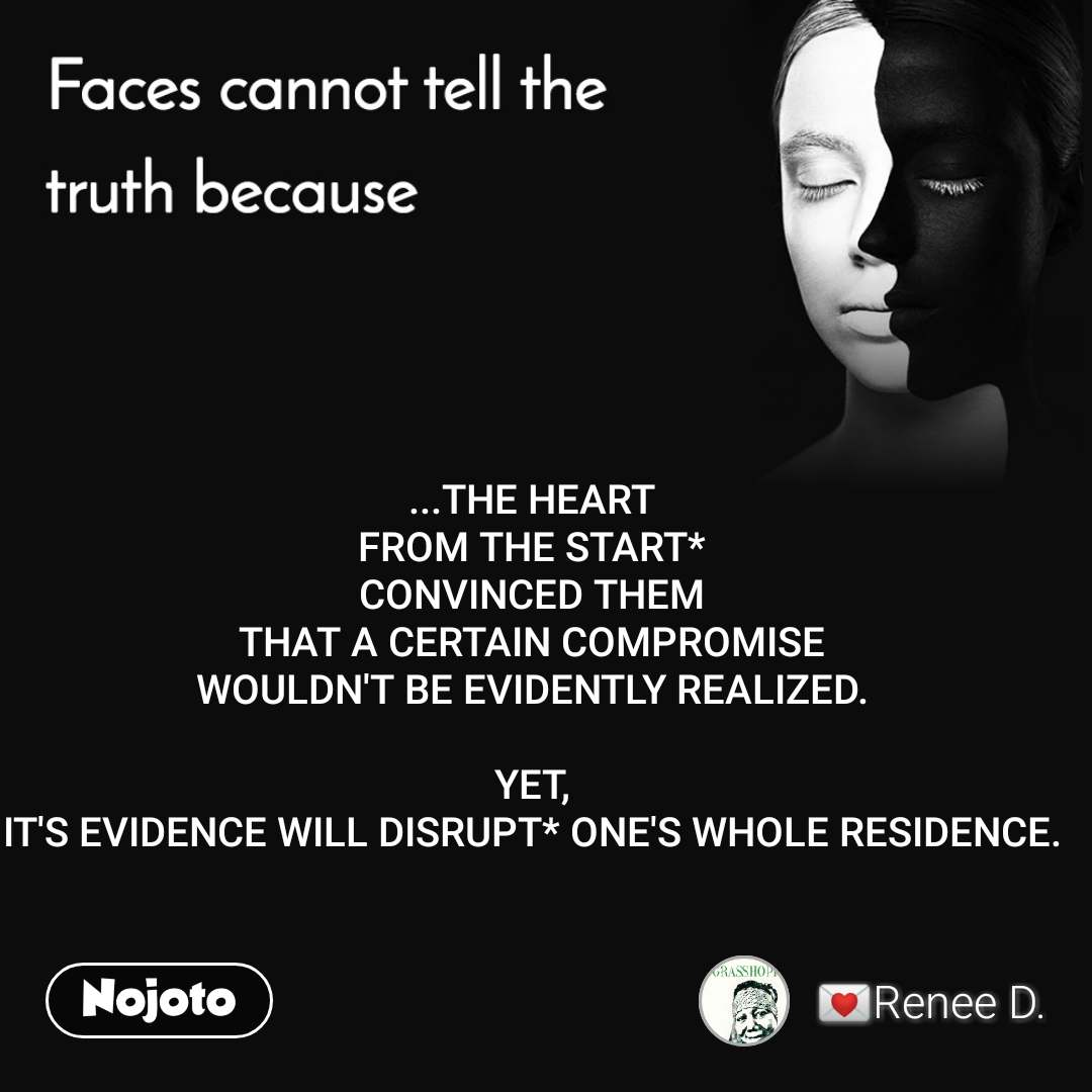 Faces cannot tell the truth because ...THE HEART FROM THE START* CONVINCED THEM THAT A CERTAIN COMPROMISE WOULDN'T BE EVIDENTLY REALIZED.  YET, IT'S EVIDENCE WILL DISRUPT* ONE'S WHOLE RESIDENCE.