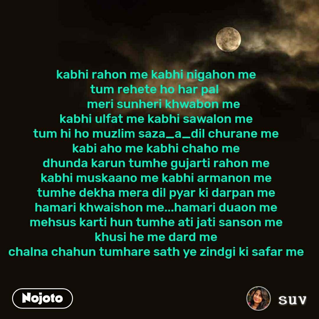 kabhi rahon me kabhi nigahon me tum rehete ho har pal       meri sunheri khwabon me kabhi ulfat me kabhi sawalon me tum hi ho muzlim saza_a_dil churane me kabi aho me kabhi chaho me dhunda karun tumhe gujarti rahon me kabhi muskaano me kabhi armanon me tumhe dekha mera dil pyar ki darpan me hamari khwaishon me...hamari duaon me mehsus karti hun tumhe ati jati sanson me khusi he me dard me chalna chahun tumhare sath ye zindgi ki safar me