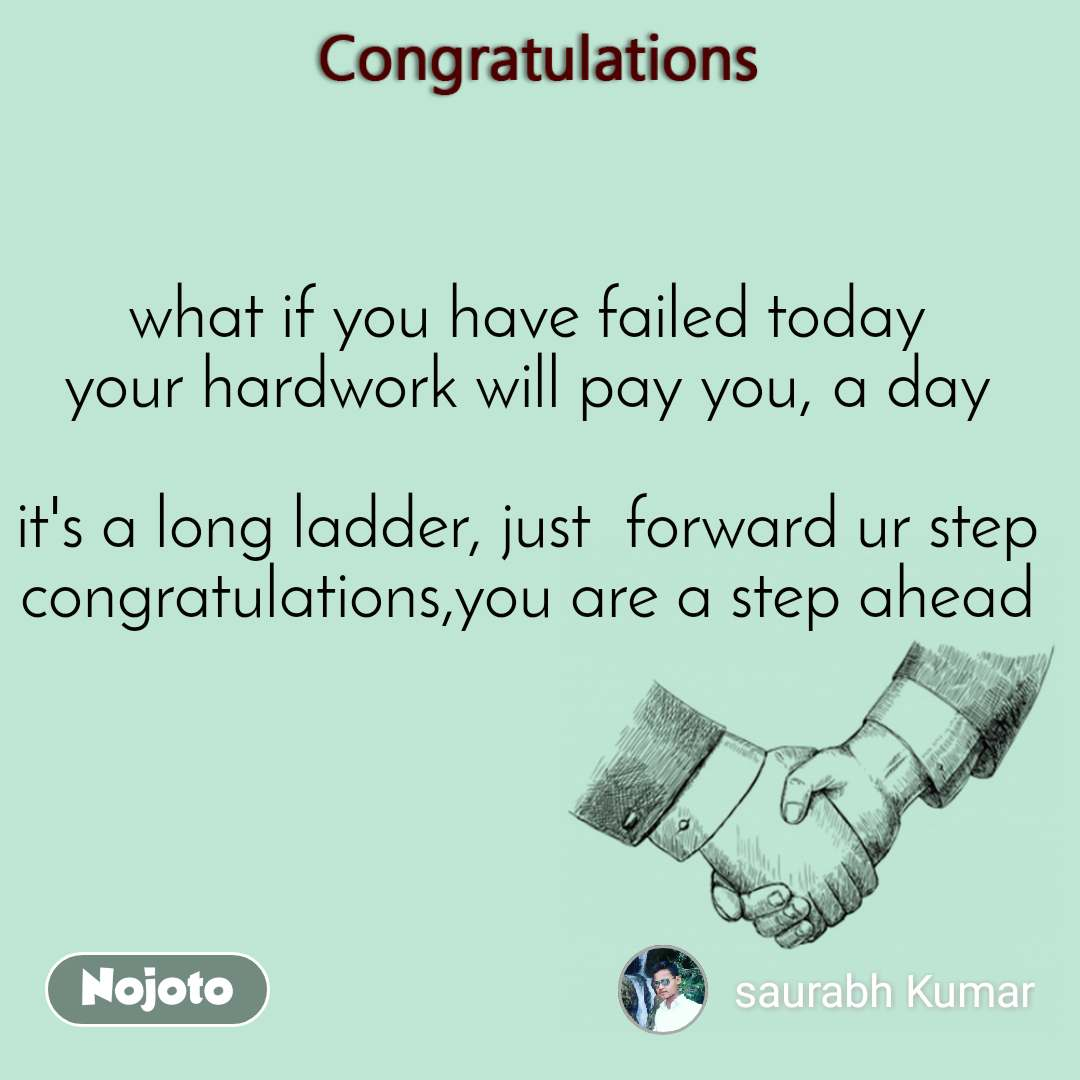 Congratulations what if you have failed today your hardwork will pay you, a day  it's a long ladder, just  forward ur step congratulations,you are a step ahead