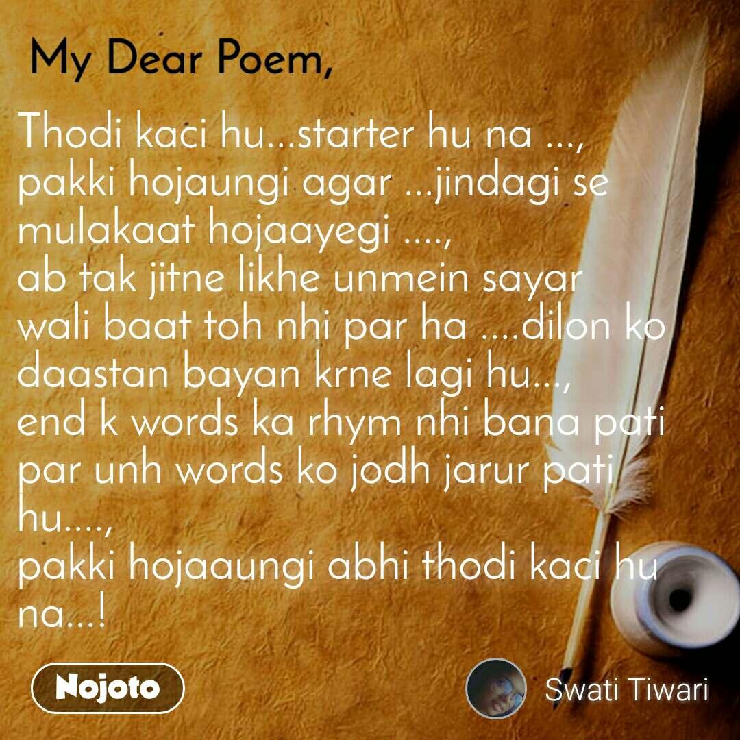 My dear poem Thodi kaci hu...starter hu na ..., pakki hojaungi agar ...jindagi se mulakaat hojaayegi ...., ab tak jitne likhe unmein sayar wali baat toh nhi par ha ....dilon ko daastan bayan krne lagi hu..., end k words ka rhym nhi bana pati par unh words ko jodh jarur pati hu...., pakki hojaaungi abhi thodi kaci hu na...!