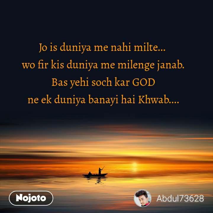 Jo is duniya me nahi milte...  wo fir kis duniya me milenge janab.  Bas yehi soch kar GOD  ne ek duniya banayi hai Khwab....
