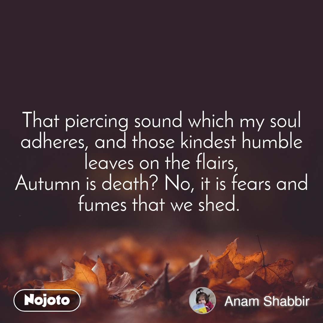 That piercing sound which my soul adheres, and those kindest humble leaves on the flairs, Autumn is death? No, it is fears and fumes that we shed.