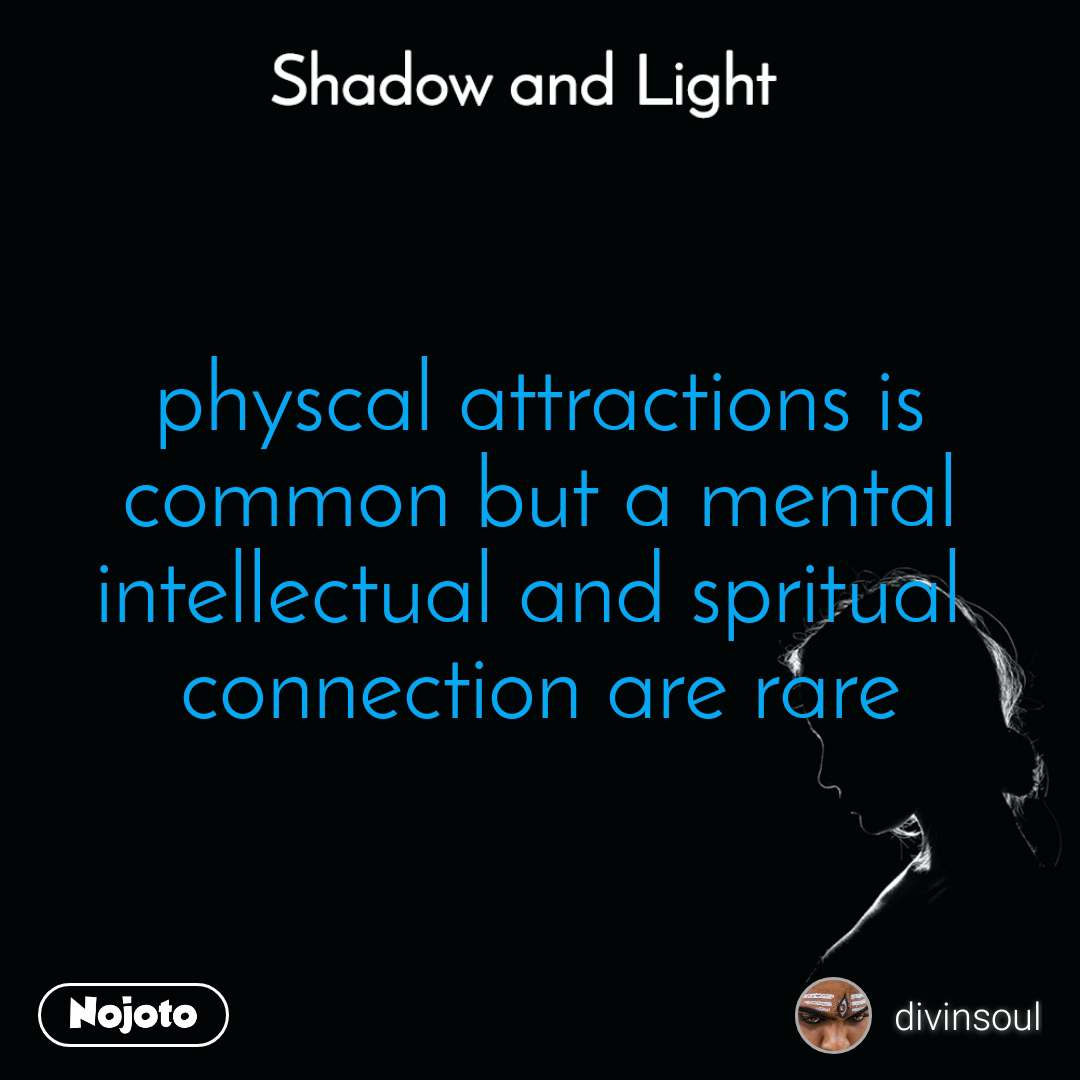 Shadow and Light  physcal attractions is common but a mental intellectual and spritual  connection are rare
