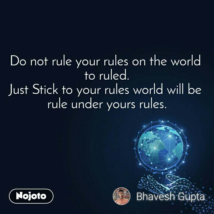 Do not rule your rules on the world  to ruled. Just Stick to your rules world will be  rule under yours rules.