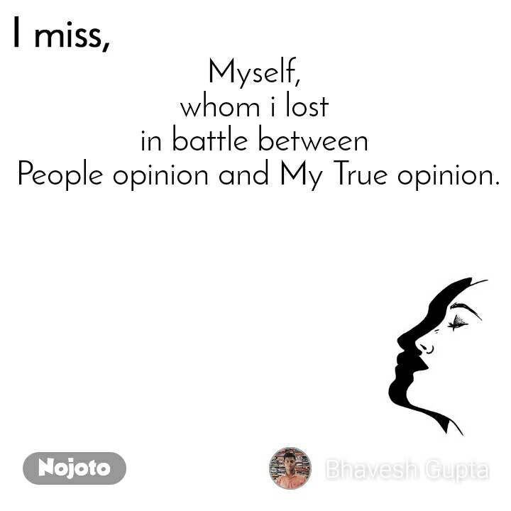 I miss  Myself,  whom i lost  in battle between  People opinion and My True opinion.