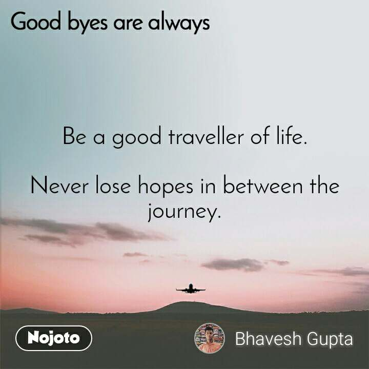 Good byes are always Be a good traveller of life.  Never lose hopes in between the journey.
