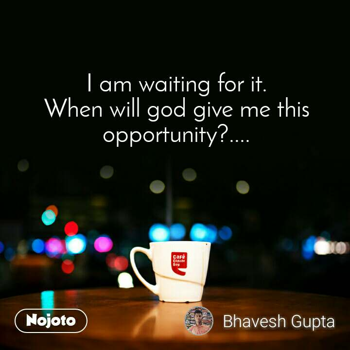 I am waiting for it. When will god give me this opportunity?....