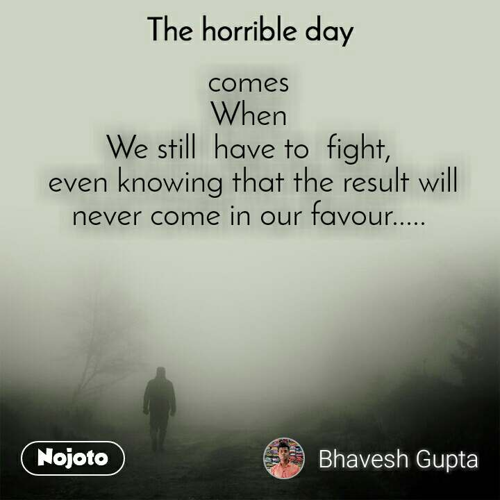 The horrible day  comes When We still  have to  fight,  even knowing that the result will never come in our favour.....