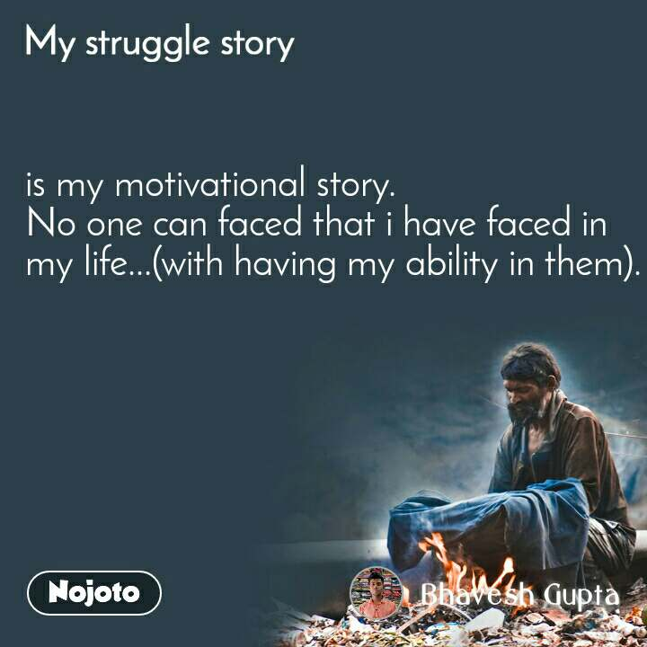 My Struggle story is my motivational story. No one can faced that i have faced in my life...(with having my ability in them).