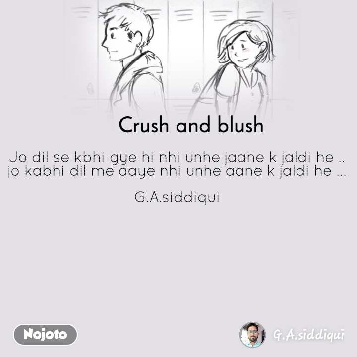 Crush and blush Jo dil se kbhi gye hi nhi unhe jaane k jaldi he ..  jo kabhi dil me aaye nhi unhe aane k jaldi he ...   G.A.siddiqui