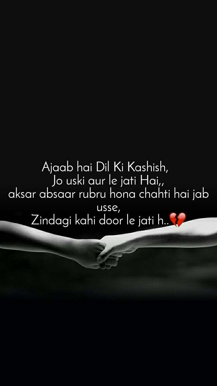 Ajaab hai Dil Ki Kashish,   Jo uski aur le jati Hai,, aksar absaar rubru hona chahti hai jab usse, Zindagi kahi door le jati h..💔
