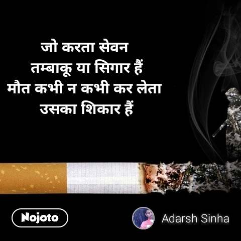 जो करता सेवन  तम्बाकू या सिगार हैं मौत कभी न कभी कर लेता  उसका शिकार हैं