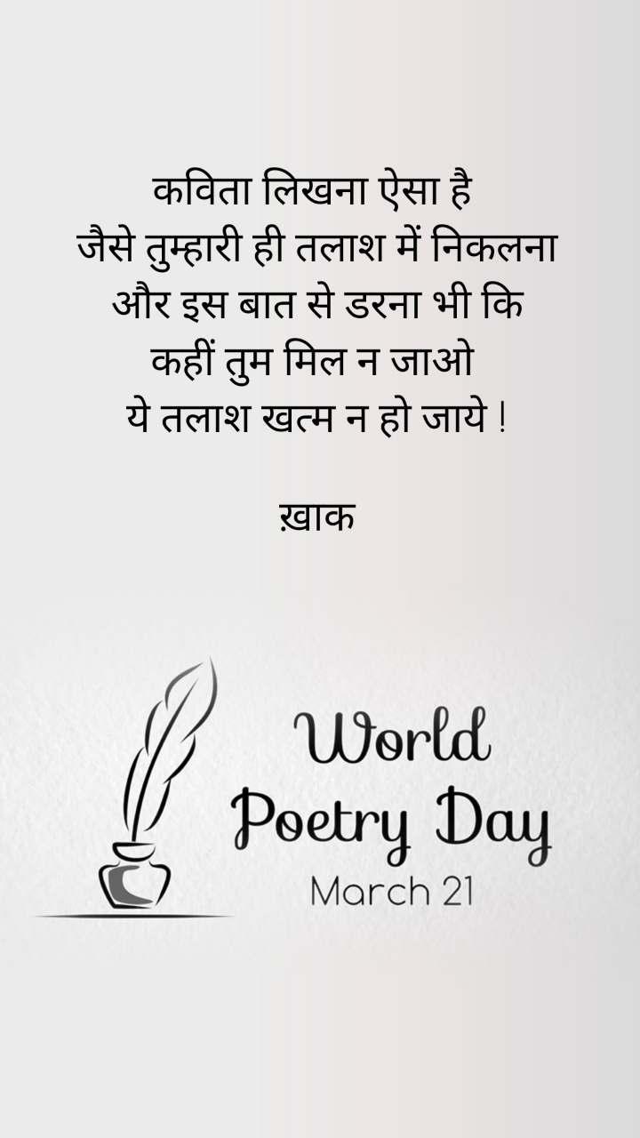 World Poetry Day 21 March कविता लिखना ऐसा है  जैसे तुम्हारी ही तलाश में निकलना और इस बात से डरना भी कि कहीं तुम मिल न जाओ  ये तलाश खत्म न हो जाये !  ख़ाक