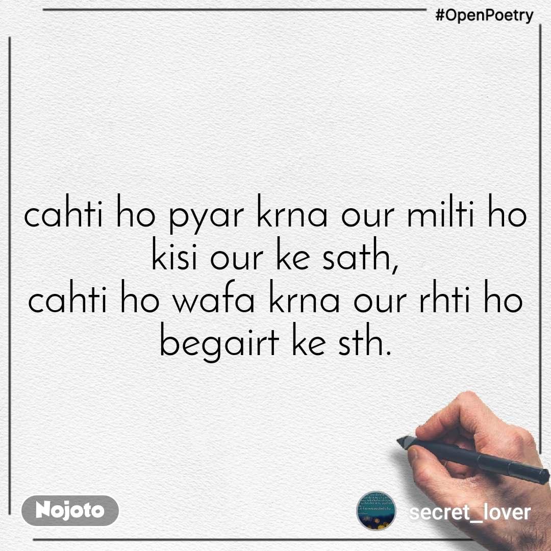#OpenPoetry cahti ho pyar krna our milti ho kisi our ke sath, cahti ho wafa krna our rhti ho begairt ke sth.