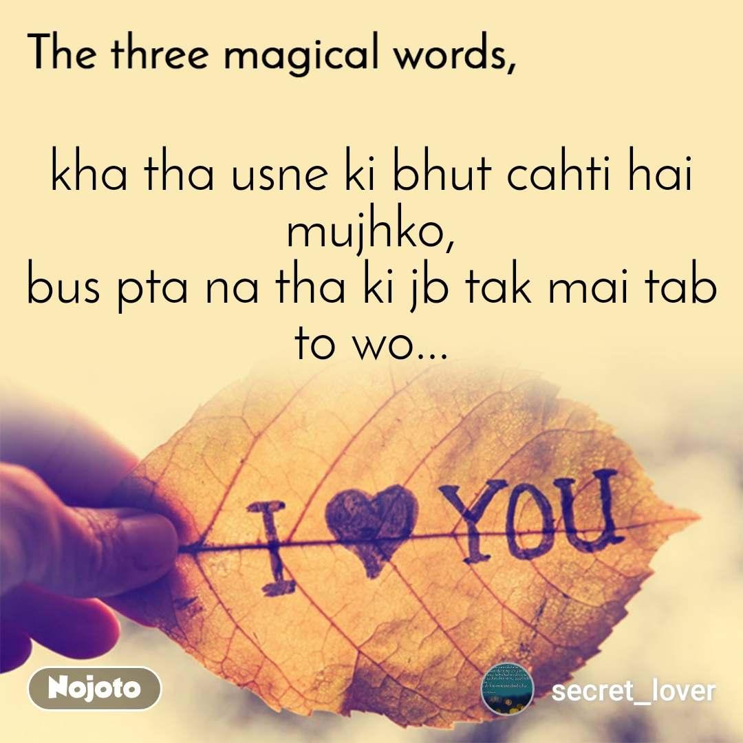 The three magical words kha tha usne ki bhut cahti hai mujhko, bus pta na tha ki jb tak mai tab to wo...