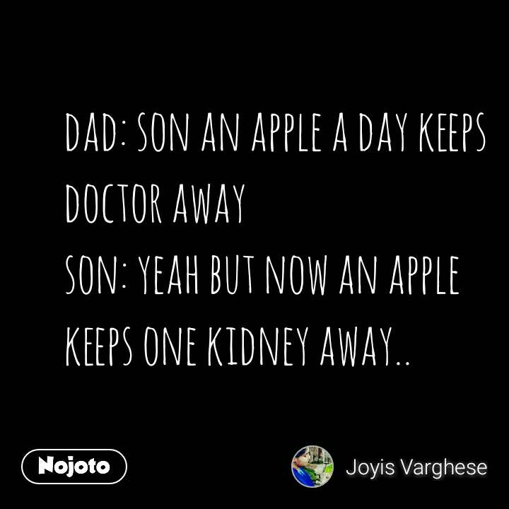 dad: son an apple a day keeps doctor away son: yeah but now an apple keeps one kidney away..