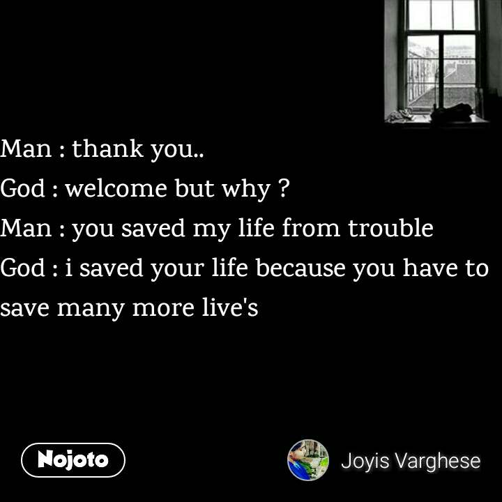 Man : thank you.. God : welcome but why ? Man : you saved my life from trouble God : i saved your life because you have to save many more live's
