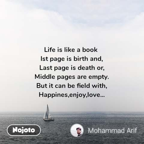 Life is like a book  Ist page is birth and, Last page is death or, Middle pages are empty. But it can be field with, Happines,enjoy,love...