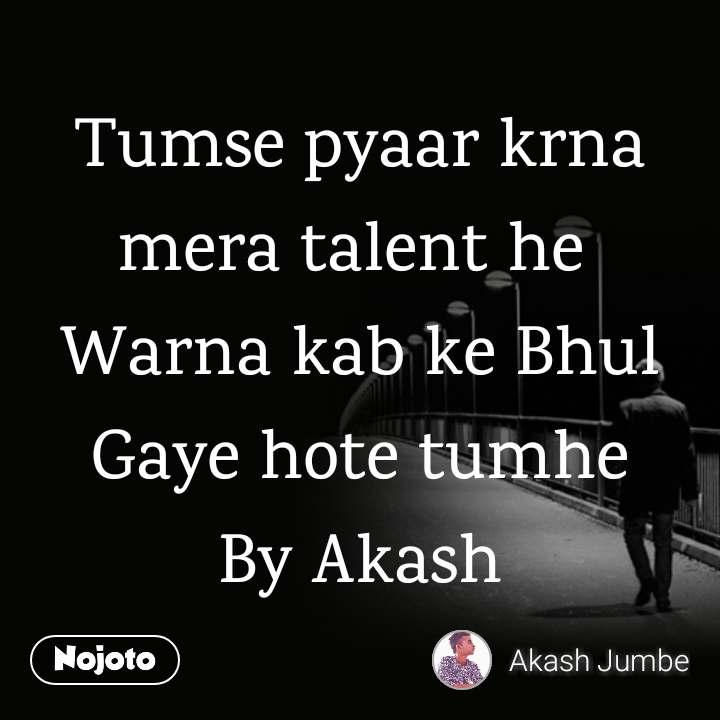 Tumse pyaar krna mera talent he  Warna kab ke Bhul Gaye hote tumhe By Akash