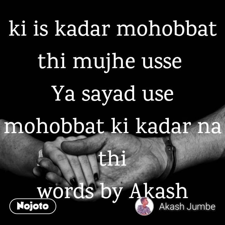 ki is kadar mohobbat thi mujhe usse  Ya sayad use mohobbat ki kadar na thi words by Akash