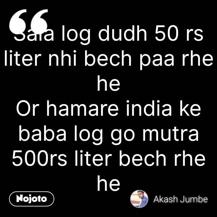 Sala log dudh 50 rs liter nhi bech paa rhe he Or hamare india ke baba log go mutra 500rs liter bech rhe he #NojotoQuote