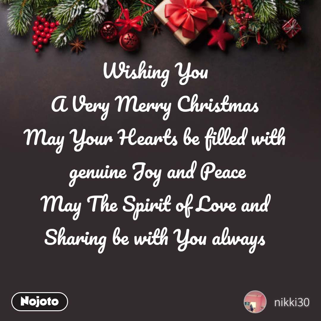 Wishing You A Very Merry Christmas May Your Hearts be filled with  genuine Joy and Peace May The Spirit of Love and Sharing be with You always