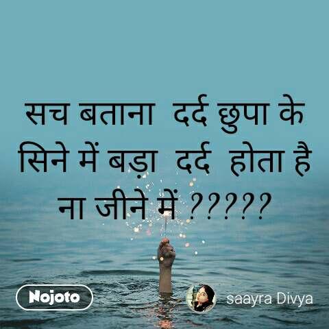 सच बताना  दर्द छुपा के सिने में बड़ा  दर्द  होता है ना जीने में ?????
