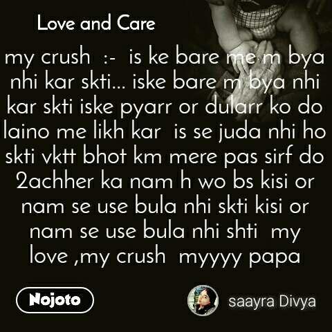 Love and Care my crush  :-  is ke bare me m bya nhi kar skti... iske bare m bya nhi kar skti iske pyarr or dularr ko do laino me likh kar  is se juda nhi ho skti vktt bhot km mere pas sirf do 2achher ka nam h wo bs kisi or nam se use bula nhi skti kisi or nam se use bula nhi shti  my love ,my crush  myyyy papa