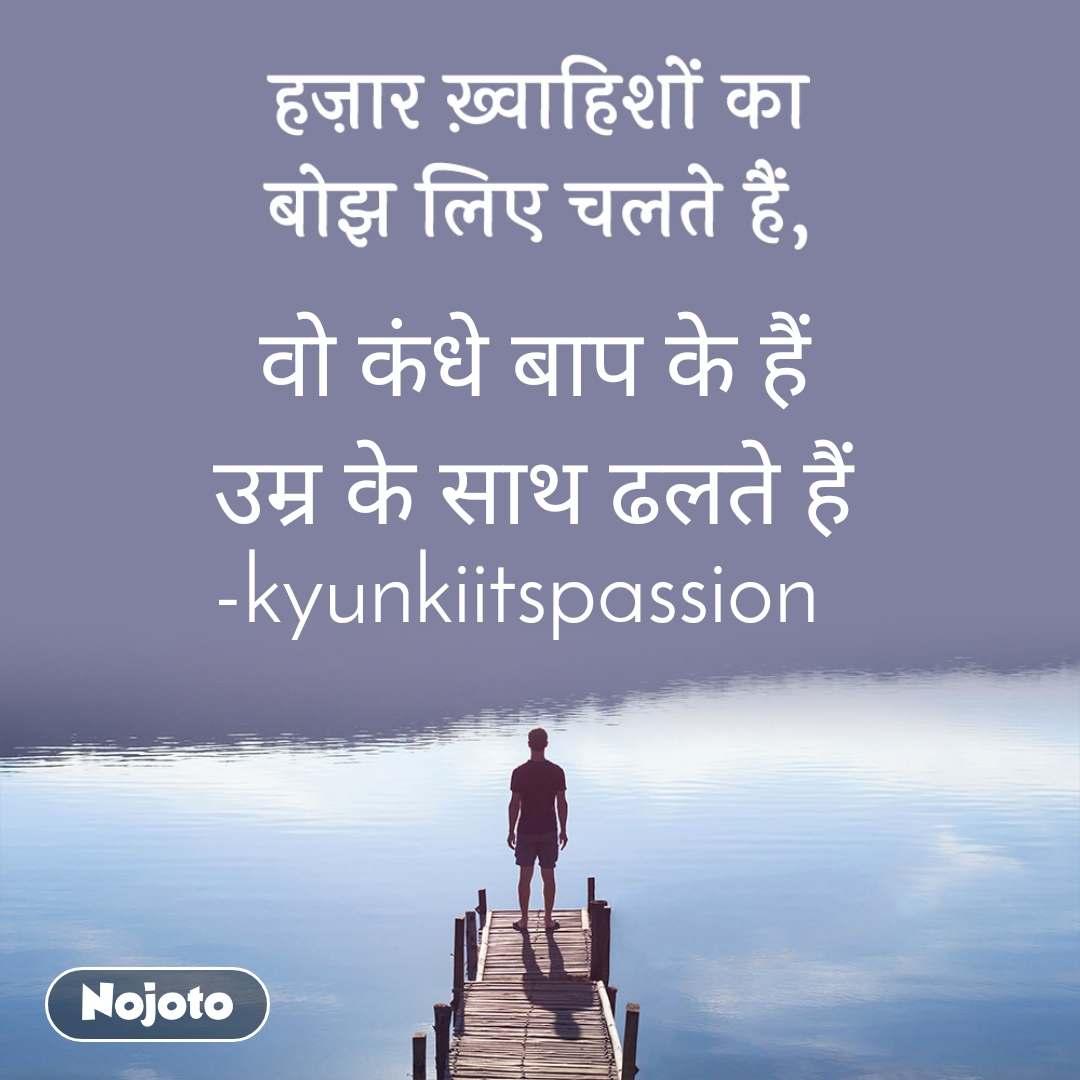 हज़ार ख़्वाहिशों का बोझ लिए चलते हैं,   वो कंधे बाप के हैं उम्र के साथ ढलते हैं -kyunkiitspassion