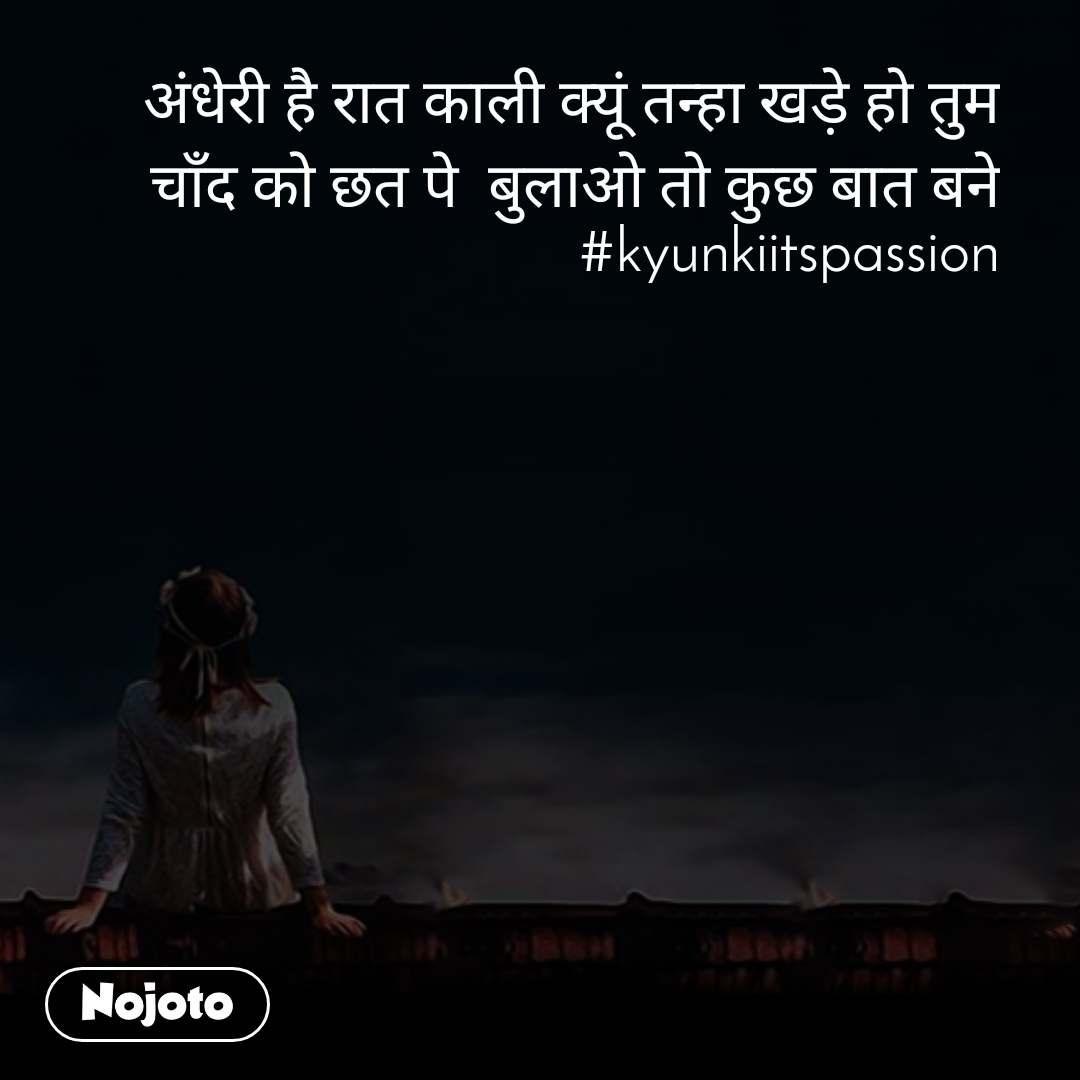 अंधेरी है रात काली क्यूं तन्हा खड़े हो तुम चाँद को छत पे  बुलाओ तो कुछ बात बने #kyunkiitspassion