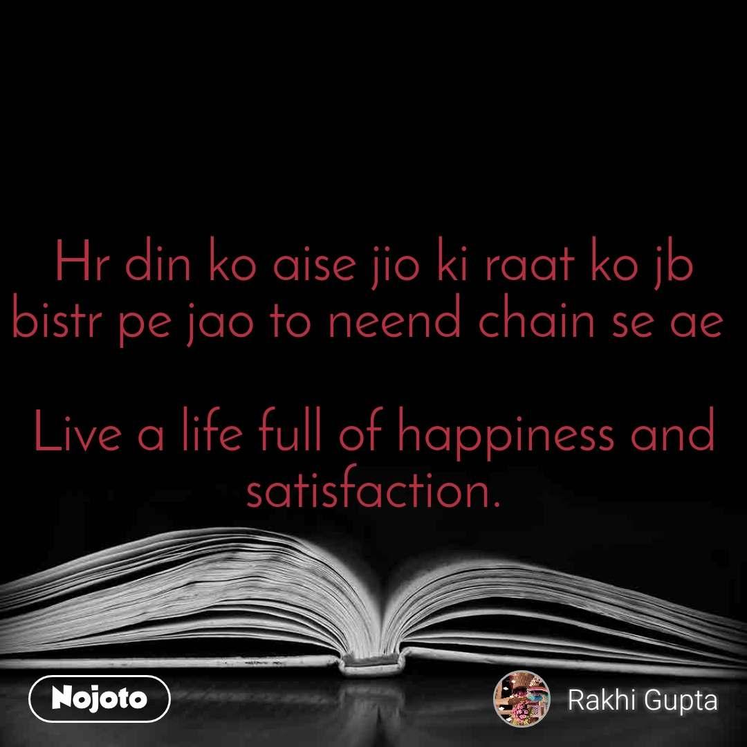 Hr din ko aise jio ki raat ko jb bistr pe jao to neend chain se ae   Live a life full of happiness and satisfaction.