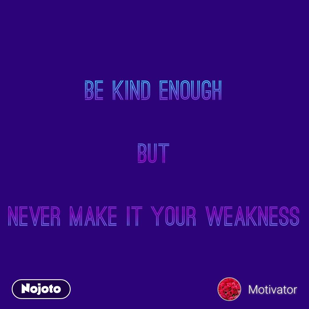 Be kind enough  But  Never make it your weakness