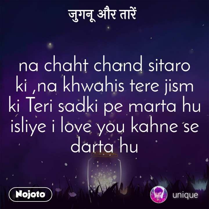 जुगनू और तारें na chaht chand sitaro ki ,na khwahis tere jism ki Teri sadki pe marta hu isliye i love you kahne se darta hu
