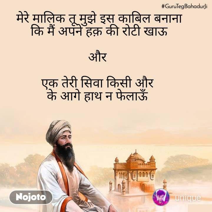 #GuruTegBahadurJi मेरे मालिक तू मुझे इस काबिल बनाना  कि मैं अपने हक़ की रोटी खाऊ   और   एक तेरी सिवा किसी और  के आगे हाथ न फेलाऊँ