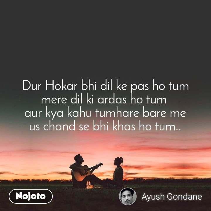 Dur Hokar bhi dil ke pas ho tum mere dil ki ardas ho tum  aur kya kahu tumhare bare me us chand se bhi khas ho tum..