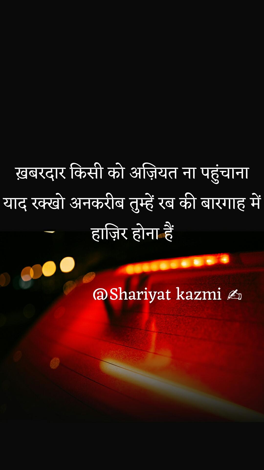 ख़बरदार किसी को अज़ियत ना पहुंचाना याद रक्खो अनकरीब तुम्हें रब की बारगाह में हाज़िर होना हैं                 @Shariyat kazmi ✍