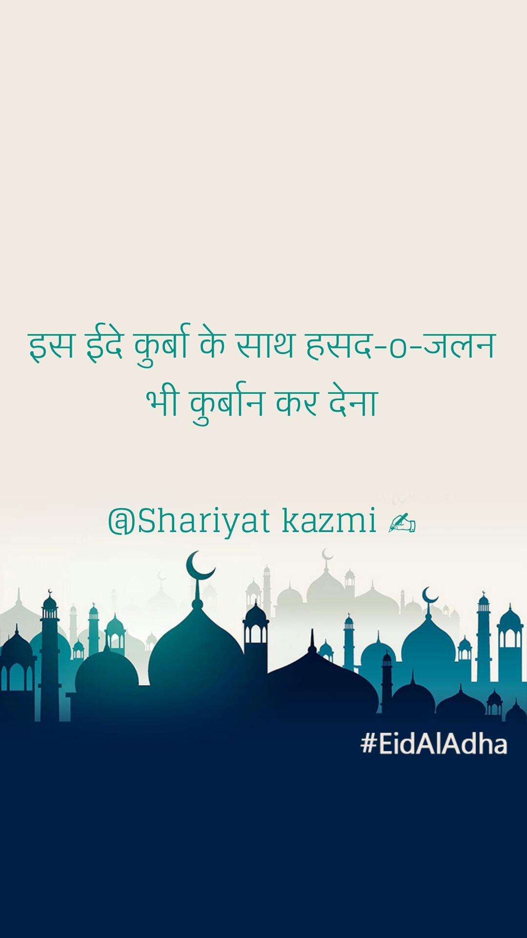 इस ईदे कुर्बा के साथ हसद-o-जलन भी कुर्बान कर देना  @Shariyat kazmi ✍