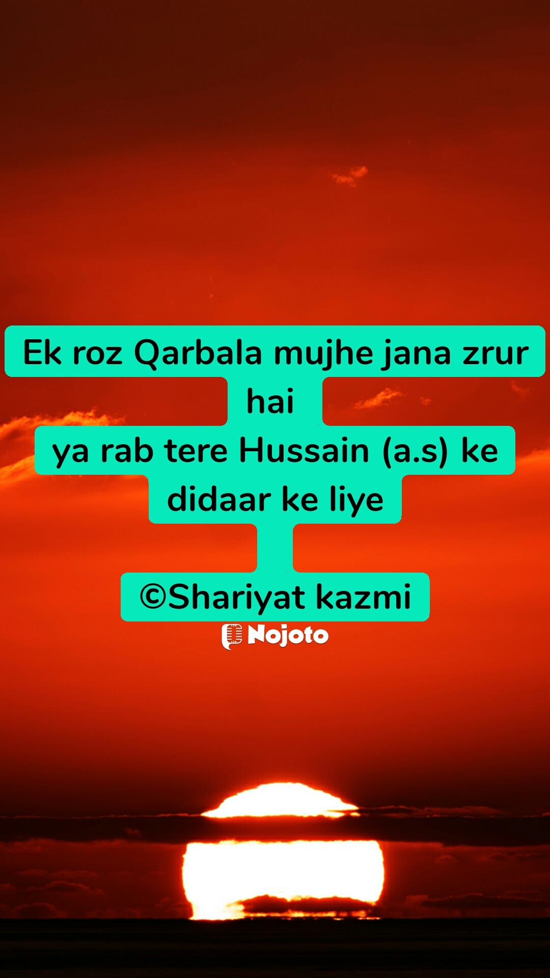 Ek roz Qarbala mujhe jana zrur hai  ya rab tere Hussain (a.s) ke didaar ke liye  ©Shariyat kazmi