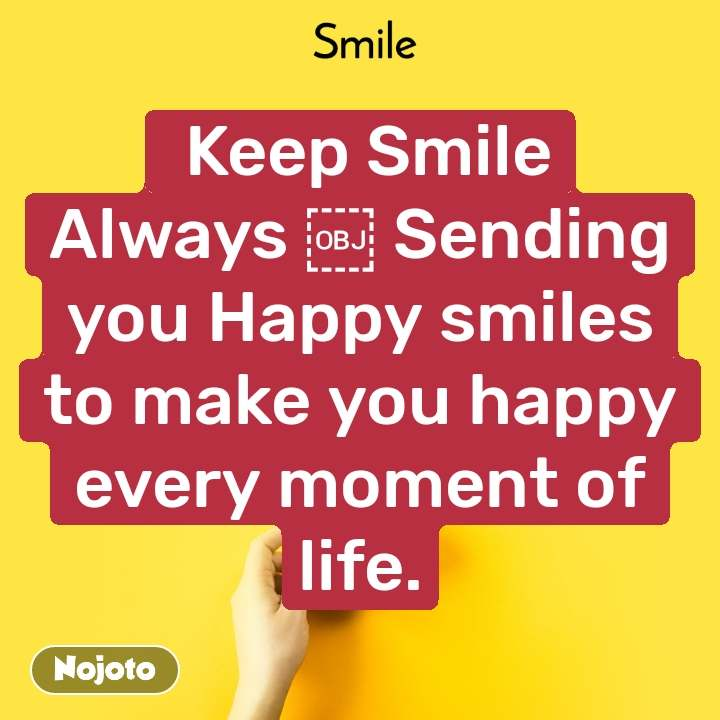 Smile  Keep Smile AlwaysSending you Happy smiles to make you happy every moment of life.