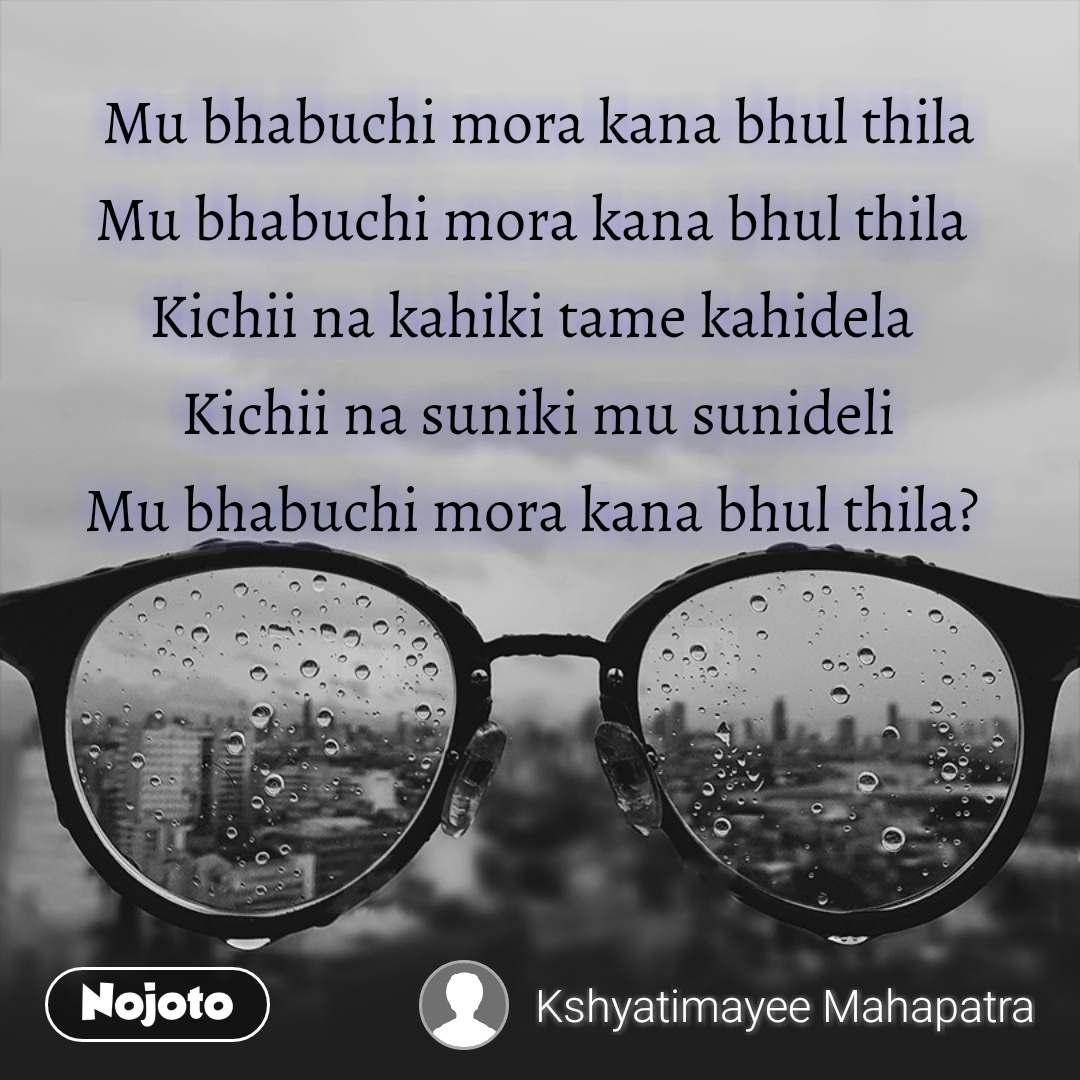 Mu bhabuchi mora kana bhul thila Mu bhabuchi mora kana bhul thila  Kichii na kahiki tame kahidela  Kichii na suniki mu sunideli Mu bhabuchi mora kana bhul thila?