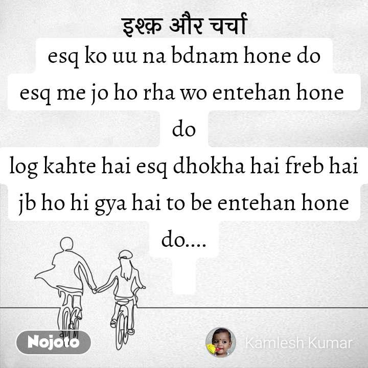 इश्क़ और चर्चा esq ko uu na bdnam hone do esq me jo ho rha wo entehan hone  do log kahte hai esq dhokha hai freb hai jb ho hi gya hai to be entehan hone do....