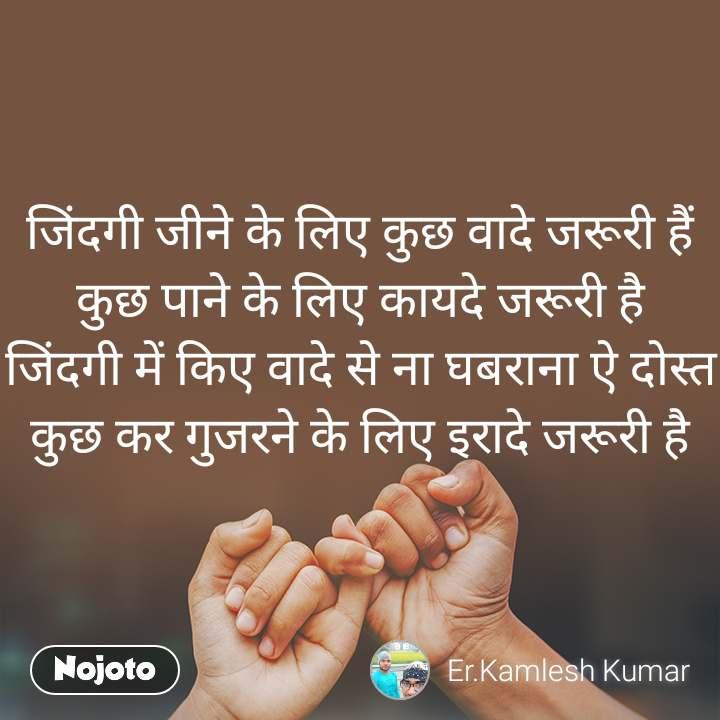 जिंदगी जीने के लिए कुछ वादे जरूरी हैं कुछ पाने के लिए कायदे जरूरी है जिंदगी में किए वादे से ना घबराना ऐ दोस्त कुछ कर गुजरने के लिए इरादे जरूरी है