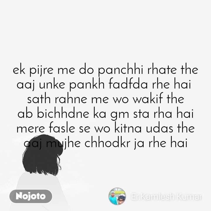 ek pijre me do panchhi rhate the aaj unke pankh fadfda rhe hai  sath rahne me wo wakif the ab bichhdne ka gm sta rha hai mere fasle se wo kitna udas the aaj mujhe chhodkr ja rhe hai